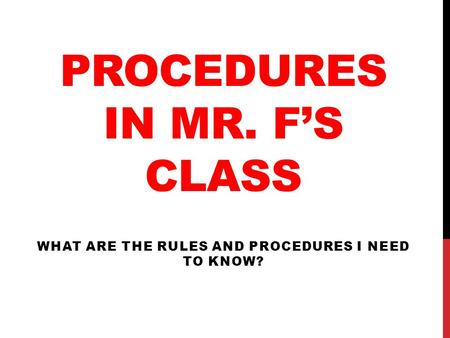 PROCEDURES IN MR. F'S CLASS WHAT ARE THE RULES AND PROCEDURES I NEED TO KNOW?