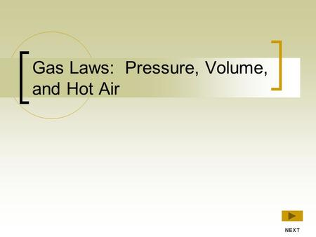 Gas Laws: Pressure, Volume, and Hot Air NEXT Introduction This interactive lesson will introduce three ways of predicting the behaviour of gases: Boyle's.