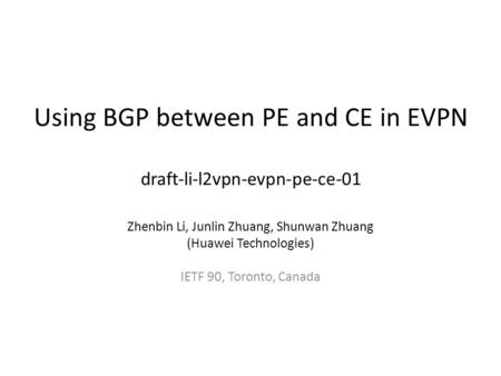 Using BGP between PE and CE in EVPN draft-li-l2vpn-evpn-pe-ce-01 Zhenbin Li, Junlin Zhuang, Shunwan Zhuang (Huawei Technologies) IETF 90, Toronto, Canada.