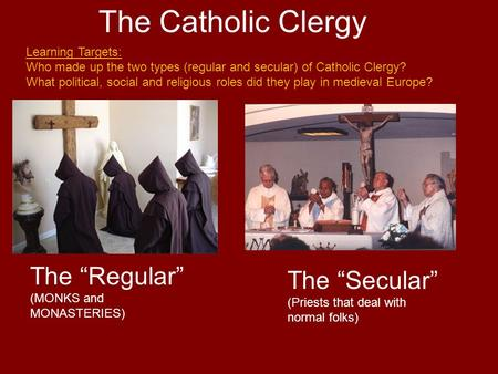 "The Catholic Clergy The ""Regular"" (MONKS and MONASTERIES) The ""Secular"" (Priests that deal with normal folks) Learning Targets: Who made up the two types."