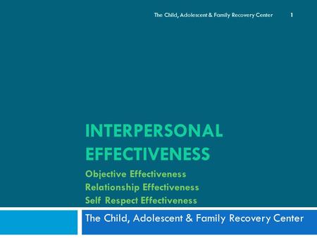 INTERPERSONAL EFFECTIVENESS Objective Effectiveness Relationship Effectiveness Self Respect Effectiveness The Child, Adolescent & Family Recovery Center.