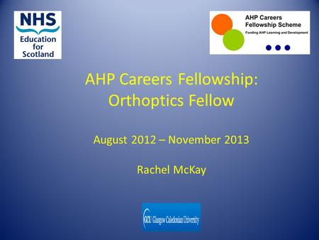 AHP Careers Fellowship: Orthoptics Fellow August 2012 – November 2013 Rachel McKay.
