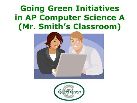 Going Green Initiatives in AP Computer Science A (Mr. Smith's Classroom)