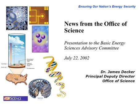 Ensuring Our Nation's Energy Security NCSX News from the Office of Science Presentation to the Basic Energy Sciences Advisory Committee July 22, 2002 Dr.