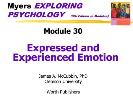 Myers EXPLORING PSYCHOLOGY (6th Edition in Modules) Module 30 Expressed and Experienced Emotion James A. McCubbin, PhD Clemson University Worth Publishers.
