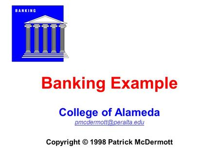 Banking Example College of Alameda Copyright © 1998 Patrick McDermott.