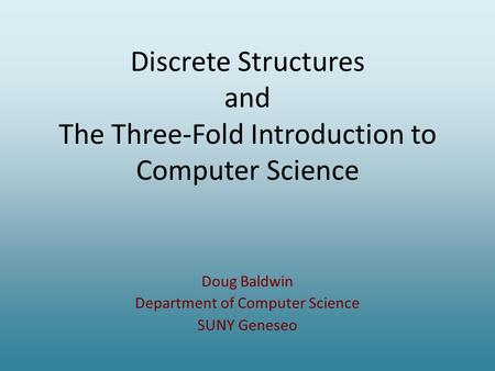Discrete Structures and The Three-Fold Introduction to Computer Science Doug Baldwin Department of Computer Science SUNY Geneseo.