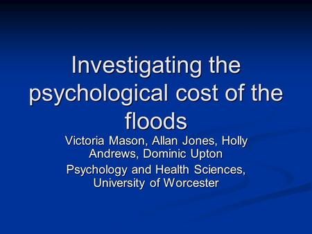 Investigating the psychological cost of the floods Victoria Mason, Allan Jones, Holly Andrews, Dominic Upton Psychology and Health Sciences, University.