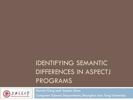 IDENTIFYING SEMANTIC DIFFERENCES IN ASPECTJ PROGRAMS Martin Görg and Jianjun Zhao Computer Science Department, Shanghai Jiao Tong University.