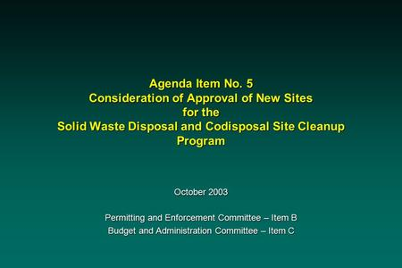 Agenda Item No. 5 Consideration of Approval of New Sites for the Solid Waste Disposal and Codisposal Site Cleanup Program October 2003 Permitting and Enforcement.
