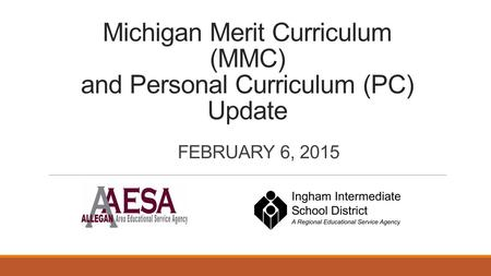 Michigan Merit Curriculum (MMC) and Personal Curriculum (PC) Update FEBRUARY 6, 2015.