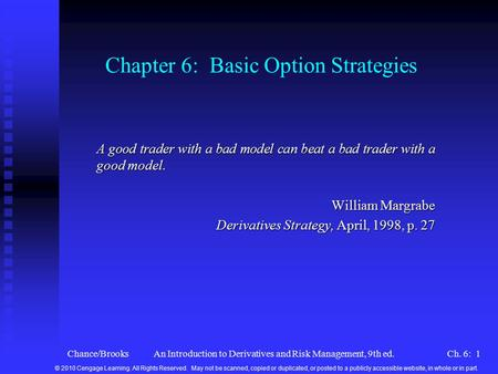 Chance/BrooksAn Introduction to Derivatives and Risk Management, 9th ed.Ch. 6: 1 Chapter 6: Basic Option Strategies A good trader with a bad model can.