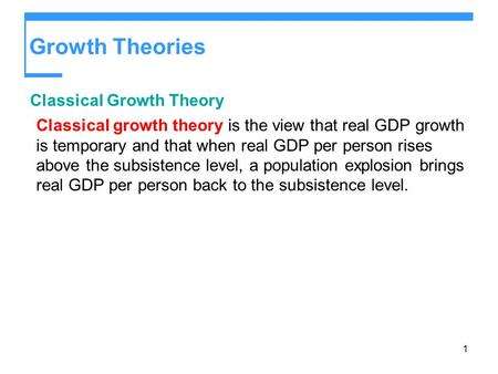 1 Growth Theories Classical Growth Theory Classical growth theory is the view that real GDP growth is temporary and that when real GDP per person rises.