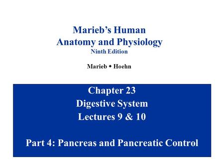 Chapter 23 Digestive System Lectures 9 & 10 Part 4: Pancreas and Pancreatic Control Marieb's Human Anatomy and Physiology Ninth Edition Marieb  Hoehn.