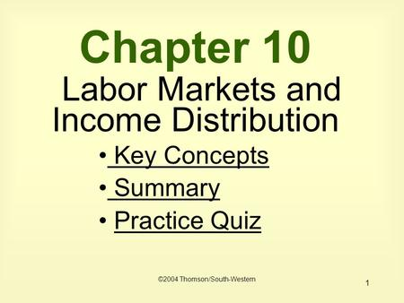 1 Chapter 10 Labor Markets and Income Distribution Key Concepts Key Concepts Summary Summary Practice Quiz ©2004 Thomson/South-Western.