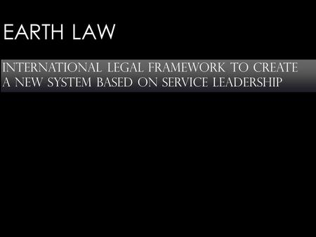 EARTH LAW international legal framework to create a new system based on service leadership.