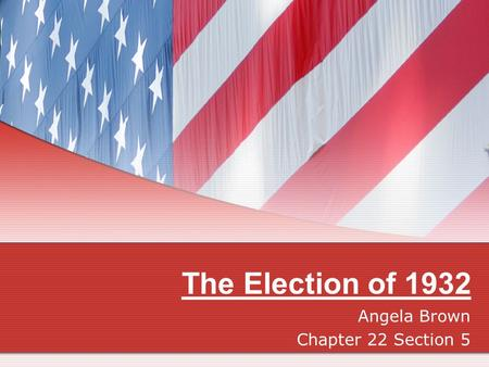 The Election of 1932 Angela Brown Chapter 22 Section 5.
