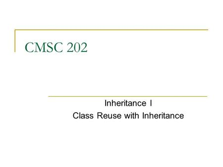 CMSC 202 Inheritance I Class Reuse with Inheritance.