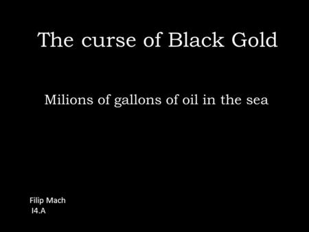 The curse of Black Gold Milions of gallons of oil in the sea Filip Mach I4.A.