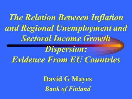 The Relation Between Inflation and Regional Unemployment and Sectoral Income Growth Dispersion: Evidence From EU Countries David G Mayes Bank of Finland.