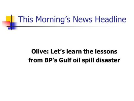 This Morning's News Headline Olive: Let's learn the lessons from BP's Gulf oil spill disaster.