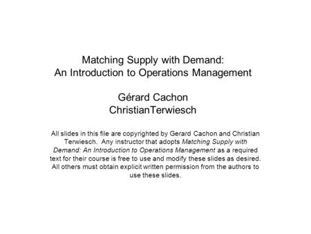 Matching Supply with Demand: An Introduction to Operations Management Gérard Cachon ChristianTerwiesch All slides in this file are copyrighted by Gerard.
