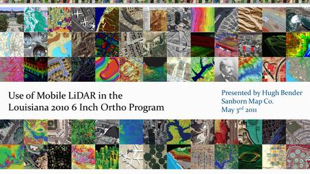 Use of Mobile LiDAR in the Louisiana 2010 6 Inch Ortho Program Presented by Hugh Bender Sanborn Map Co. May 3 rd 2011.