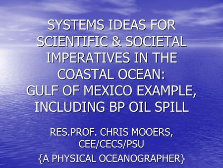 SYSTEMS IDEAS FOR SCIENTIFIC & SOCIETAL IMPERATIVES IN THE COASTAL OCEAN: GULF OF MEXICO EXAMPLE, INCLUDING BP OIL SPILL RES.PROF. CHRIS MOOERS, CEE/CECS/PSU.