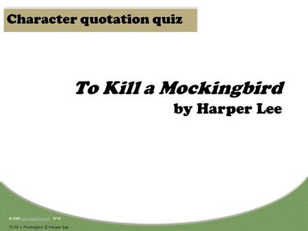 © 2005 www.teachit.co.uk 3716www.teachit.co.uk To Kill a Mockingbird © Harper Lee To Kill a Mockingbird by Harper Lee Character quotation quiz.