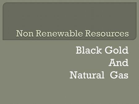 Black Gold And Natural Gas. W HAT IS IT U SED F OR ? Black Gold: Black Gold is used to produce fuel for cars, trucks, airplanes, boats and trains. It.