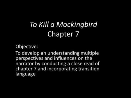 To Kill a Mockingbird Chapter 7 Objective: To develop an understanding multiple perspectives and influences on the narrator by conducting a close read.