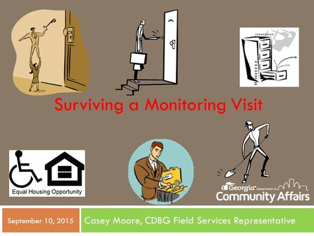 Casey Moore, CDBG Field Services Representative September 10, 2015 Surviving a Monitoring Visit.
