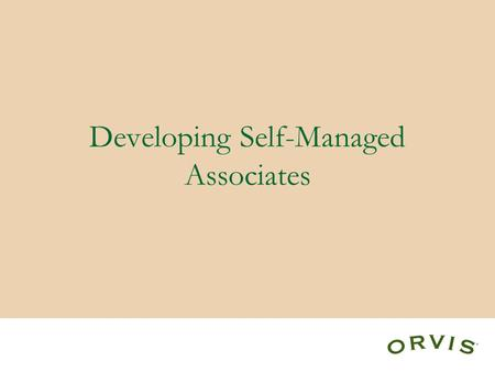 Developing Self-Managed Associates. Definition of Self Management 1.If you know you are supposed to do something, do it. 2.If you know you are not supposed.