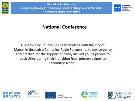 Education for Diversity: Supporting Newly Arrived Young People in Glasgow and Marseille A Comenius Regio Partnership National Conference Glasgow City Council.