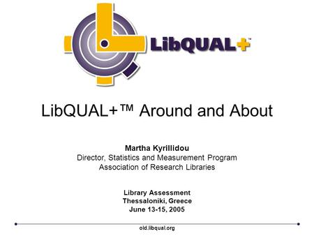 LibQUAL+™ Around and About Library Assessment Thessaloniki, Greece June 13-15, 2005 Martha Kyrillidou Director, Statistics and Measurement Program Association.