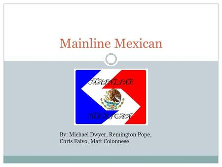Mainline Mexican By: Michael Dwyer, Remington Pope, Chris Falvo, Matt Colonnese.