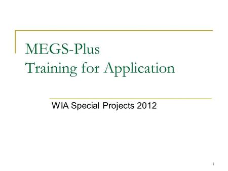 1 MEGS-Plus Training for Application WIA Special Projects 2012.