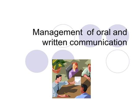 Management of oral and written communication. Oral communication Face to face conversation Meetings Interviews Seminars Conferences Group discussions.