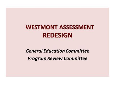 WESTMONT ASSESSMENT REDESIGN WESTMONT ASSESSMENT REDESIGN General Education Committee Program Review Committee.
