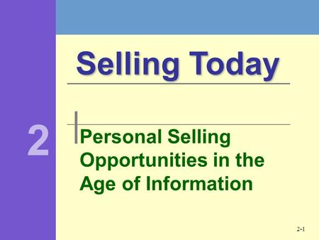 2-1 Personal Selling Opportunities in the Age of Information Selling Today 2.