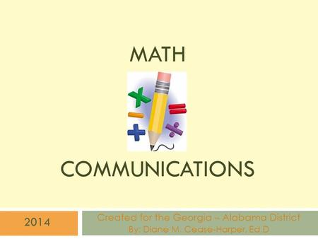 MATH COMMUNICATIONS Created for the Georgia – Alabama District By: Diane M. Cease-Harper, Ed.D 2014.