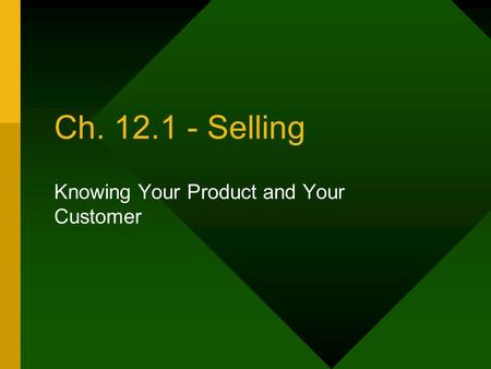 Ch. 12.1 - Selling Knowing Your Product and Your Customer.