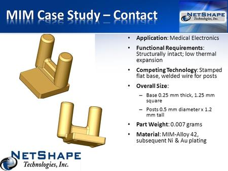Application: Medical Electronics Functional Requirements: Structurally intact; low thermal expansion Competing Technology: Stamped flat base, welded wire.