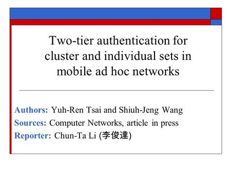 Two-tier authentication for cluster and individual sets in mobile ad hoc networks Authors: Yuh-Ren Tsai and Shiuh-Jeng Wang Sources: Computer Networks,