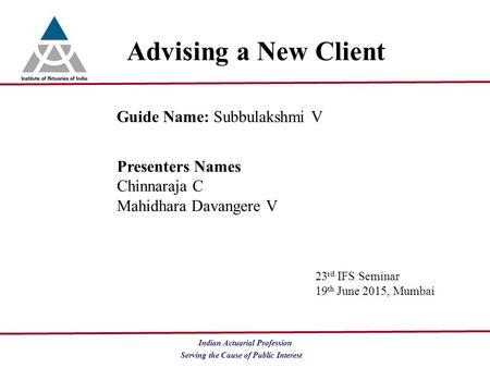 Serving the Cause of Public Interest Indian Actuarial Profession Advising a New Client Guide Name: Subbulakshmi V Presenters Names Chinnaraja C Mahidhara.