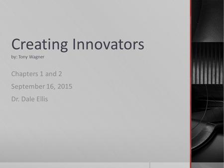 Creating Innovators by: Tony Wagner Chapters 1 and 2 September 16, 2015 Dr. Dale Ellis.