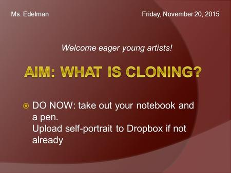 Welcome eager young artists! Ms. Edelman Friday, November 20, 2015  DO NOW: take out your notebook and a pen. Upload self-portrait to Dropbox if not already.