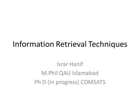 Information Retrieval Techniques Israr Hanif M.Phil QAU Islamabad Ph D (In progress) COMSATS.