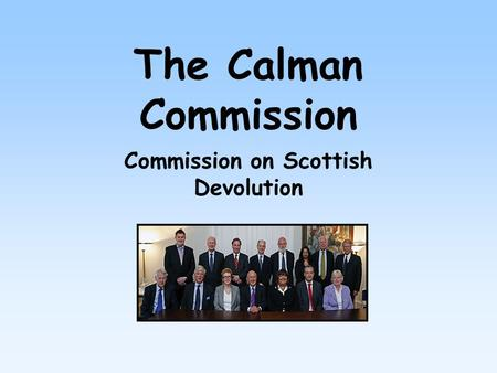 The Calman Commission Commission on Scottish Devolution.