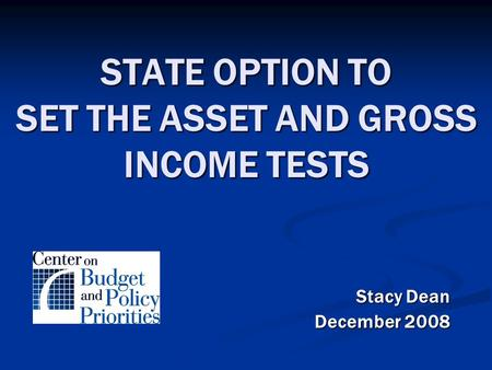 STATE OPTION TO SET THE ASSET AND GROSS INCOME TESTS Stacy Dean December 2008.